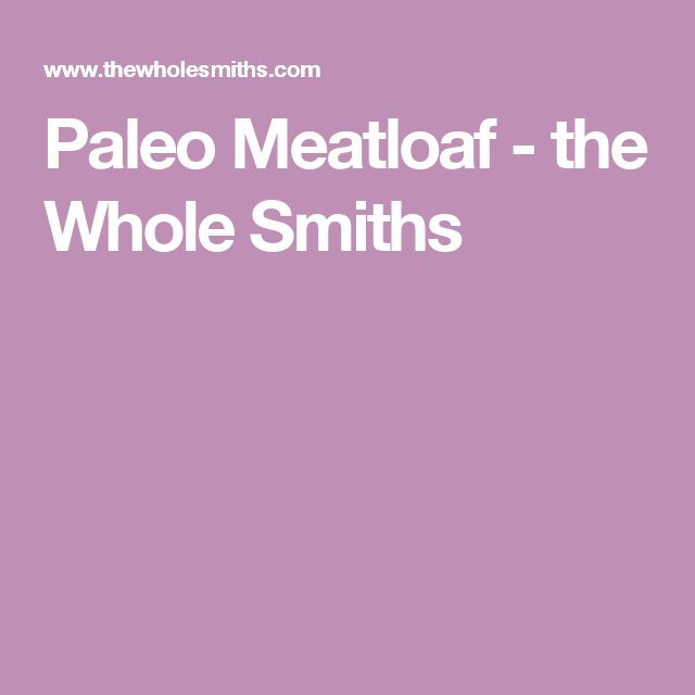Paleo Meatloaf - the Whole Smiths
