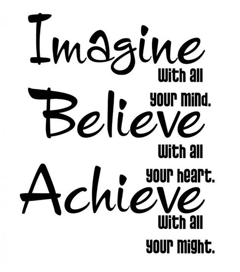 Three Very Powerful Words to live Your Life By...... IMAGINE... BELIEVE... ACHIEVE...