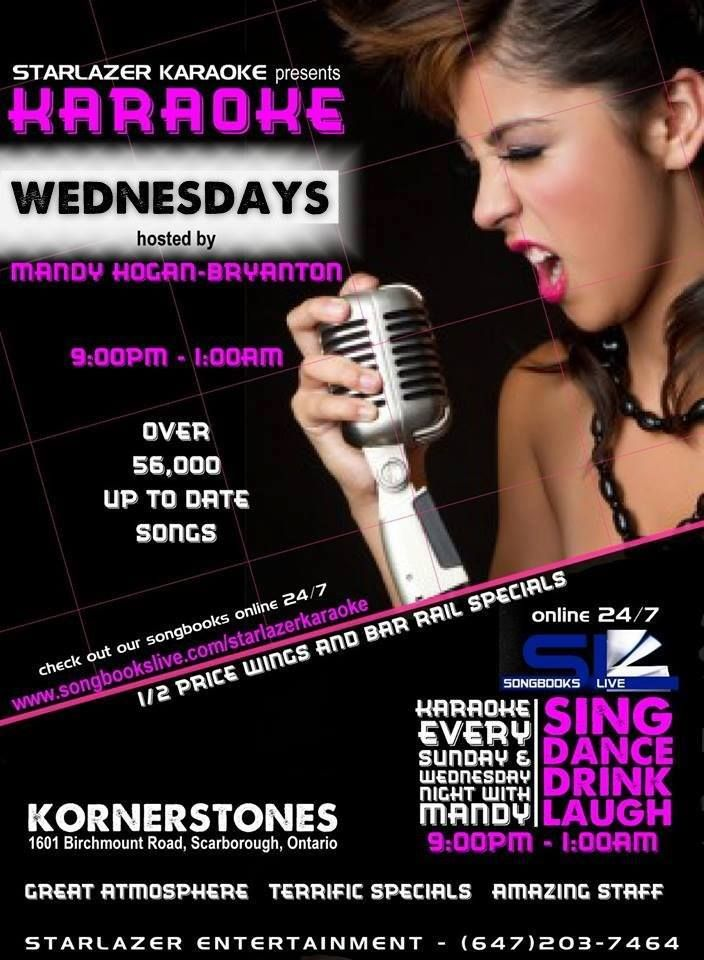 Wednesday Night with Starlazer Karaoke Kornerstones Bar and Grill 1601 Birchmount Rd. Scarborough, ON hosted by Toronto's Finest KJ Mandy Hogan-Bryanton 9:00pm - 1:00am Great Atmosphere, Great Staff. Great People, Amazing Specials Sing...Dance...Drink...Laugh... Now Over 57,500 up to date Song Selection Check Our Karaoke Kiosk for all of the New-Up-To-Date-Songs. Check our Songbooks Online 24/7 go to: www.songbookslive.com/starlazerkaraoke