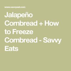 Jalapeño Cornbread + How to Freeze Cornbread - Savvy Eats