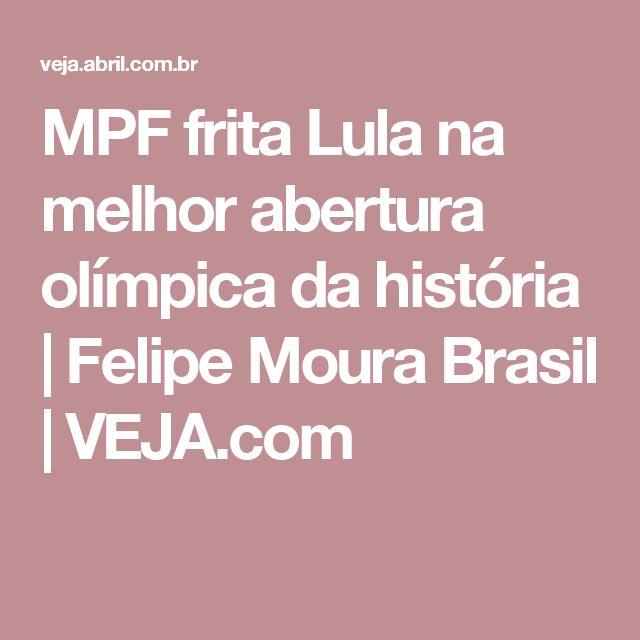 MPF frita Lula na melhor abertura olímpica da história | Felipe Moura Brasil | VEJA.com