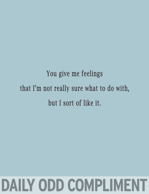 Daily Odd Compliment - you give me feelings that I'm not really sure what to do with. But I sort of like it.