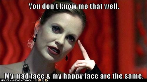 """You don't know me that well. My mad face & my happy face are the same."" - Pam, True Blood"