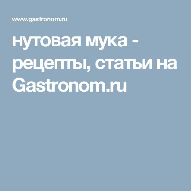 нутовая мука - рецепты, статьи на Gastronom.ru