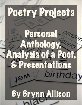 These poetry projects are the perfect way to culminate your poetry unit. Students have the option of analyzing a poet or creating their own poetry anthology. Both project choices end with a presentation.  Included: *Project selection sheet *Step by step directions for each project *Poetry writing prompts *Sample anthology PowerPoint *Suggested poets and poems for analysis *Poetry analysis graphic organizers *A poetry glossary *Presentation comment cards *Scoring rubrics for each project