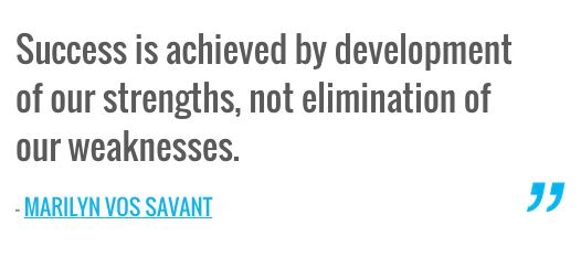 Success is achieved by development of our strengths, not elimination of our weaknesses. — MARILYN VOS SAVANT