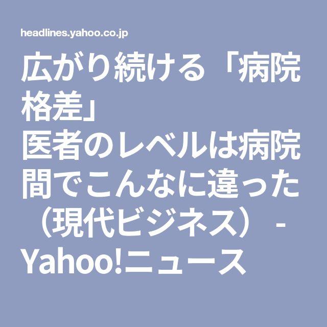 広がり続ける「病院格差」 医者のレベルは病院間でこんなに違った (現代ビジネス) - Yahoo!ニュース