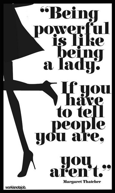 Being powerful is like being a lady. If you have to tell people you are, you aren't. - Margaret Thatcher