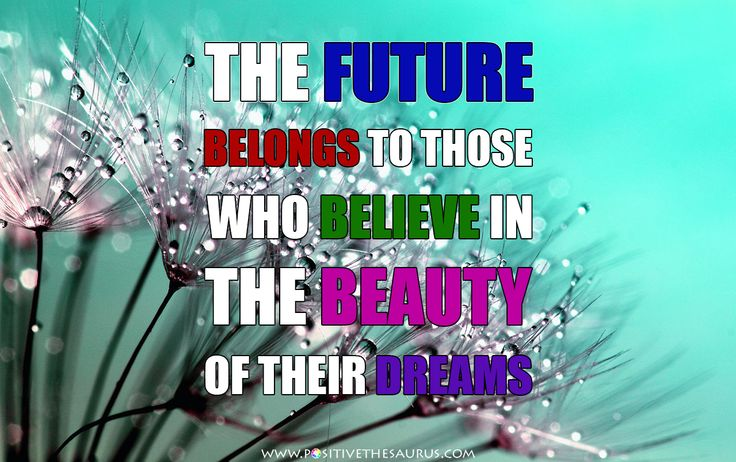 "Beauty quote by Eleanor Roosevelt ""The future belongs to those who believe in the beauty of their dreams"". #PositiveSaurus #QuoteSaurus #EleanorRoosevelt #BeautyQuote #InspirationalQuote #PositiveQuote #PositiveWords http://www.positivethesaurus.com/2014/10/synonyms-for-beautiful-words-to-describe-beauty.html"
