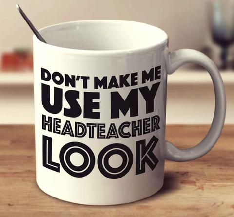 Don't Make Me Use My Headteacher Look