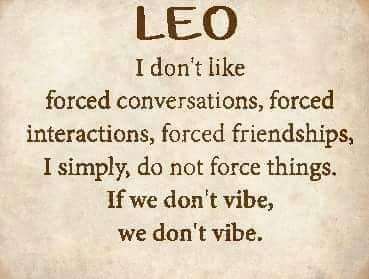 Leo can't stand forced scenarios, if it doesn't come naturally... forget it.
