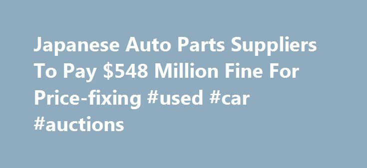 Japanese Auto Parts Suppliers To Pay $548 Million Fine For Price-fixing #used #car #auctions http://cameroon.remmont.com/japanese-auto-parts-suppliers-to-pay-548-million-fine-for-price-fixing-used-car-auctions/  #japan auto parts # Japanese Auto Parts Suppliers To Pay $548 Million Fine For Price-fixing By NEDRA PICKLER WASHINGTON — Two Japanese auto suppliers have agreed to pay more than half a billion dollars in criminal fines for a price-fixing conspiracy in the sale of parts to U.S…
