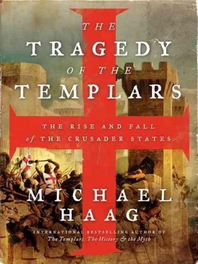 The Tragedy of the Templars: The Rise and Fall of the Crusader States