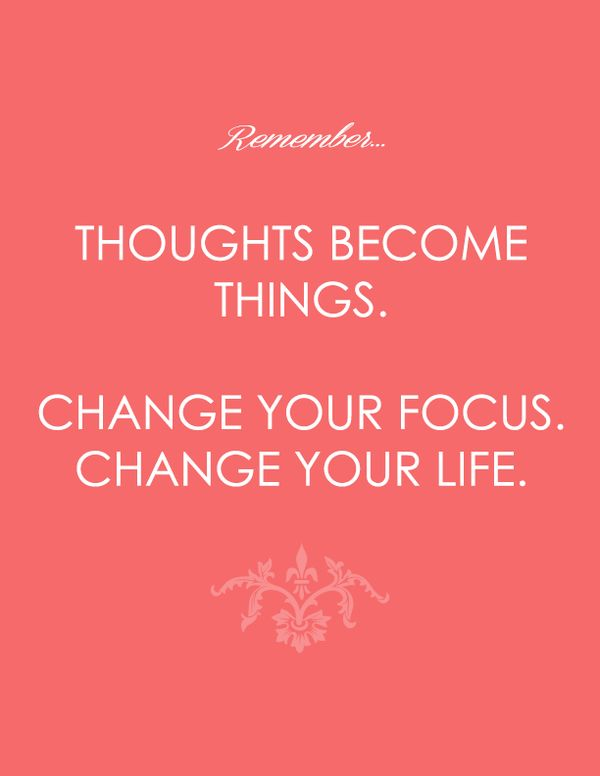 Thoughts become things. Change your focus. Change your ...