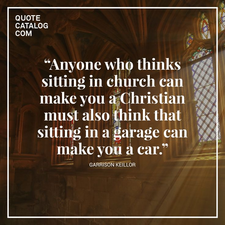 "Garrison Keillor Quotes >> ""Anyone who thinks sitting in church can make you a Christian must also think that sitting in a ..."