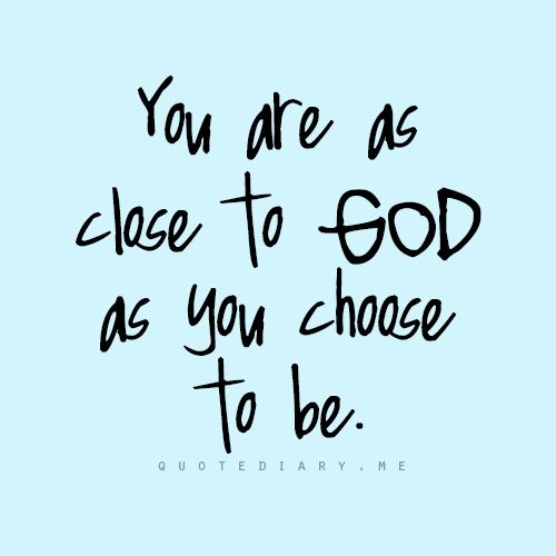"""""""You are as close to God as you choose to be."""" God is longing for us all to draw near to Him: """"Draw near to God and He will draw near to you."""" —James 4:8 (NAS) 