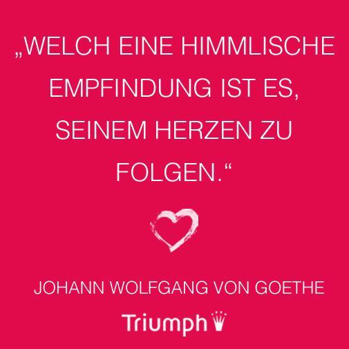 """""""Welch eine himmlische Empfindung ist es, seinem Herzen zu folgen."""" Johann Wolfgang von Goethe"""
