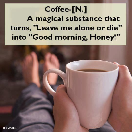 """COFFEE- A magical substance that turns, """"LEAVE ME ALONE OR DIE"""" into """"GOOD MORNING, HONEY!"""""""