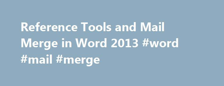 Reference Tools and Mail Merge in Word 2013 #word #mail #merge http://new-hampshire.remmont.com/reference-tools-and-mail-merge-in-word-2013-word-mail-merge/  # Reference Tools and Mail Merge in Word 2013 Overview/Description Word 2013 offers a variety of features that let you quickly add reference document elements often found in formal, published papers. This course explores endnotes, footnotes, how to build and update a table of contents, and citations, cross-references, and…