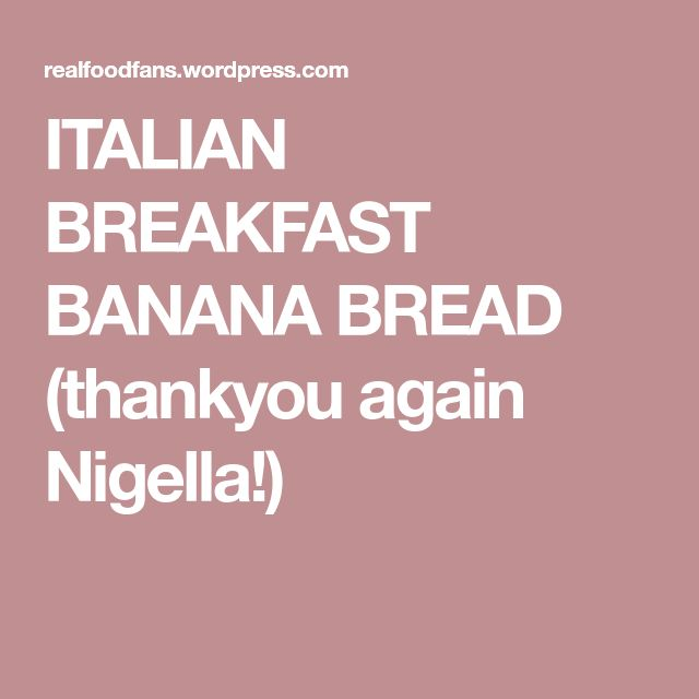 ITALIAN BREAKFAST BANANA BREAD (thankyou again Nigella!)