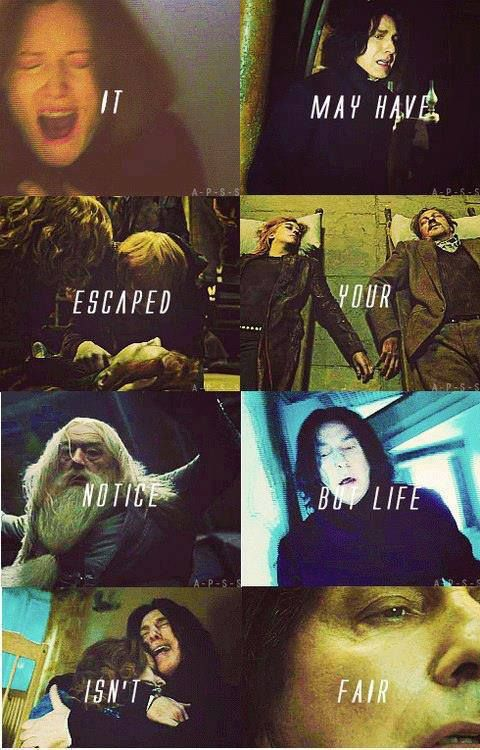 -Severus Snape the bravest man I knew-  Also the one with the life that sucked the most.  THE MOST.