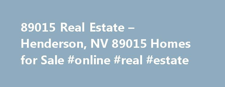 89015 Real Estate – Henderson, NV 89015 Homes for Sale #online #real #estate http://real-estate.remmont.com/89015-real-estate-henderson-nv-89015-homes-for-sale-online-real-estate/  #henderson nv real estate # More Property Records View More Neighborhoods Whether your search for Henderson, NV 89015 homes for sale will lead you to the home of your dreams or your 89015 real estate search leads you a little outside of the area, it is easy to find homes for sale in 89015 as… Read More »The post…
