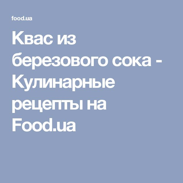 Квас из березового сока - Кулинарные рецепты на Food.ua