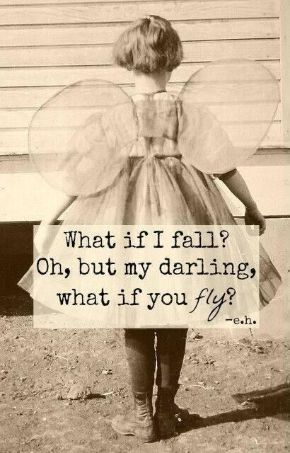 What if I fall? Oh, but my darling, what if you FLY!?!!