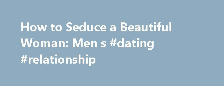 How to Seduce a Beautiful Woman: Men s #dating #relationship http://dating.remmont.com/how-to-seduce-a-beautiful-woman-men-s-dating-relationship/  #how to attract women # How to Date Out of Your League To this end, we have probed the minds of leading relationship experts and the lives of regular guys who have taken their modest, farm-team talent to the Big … Continue reading →