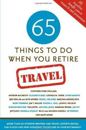 65 Things to Do When You Retire - Travel: 65 Intrepid Travel Writers and Experts Reveal Fun Places and New Horizons to Explore in Your Retirement [Book]