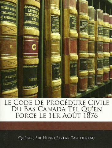 TASCHEREAU, HENRI ELZEAR. Le code de procédure civile du Bas Canada tel qu'en force le 1er août 1876