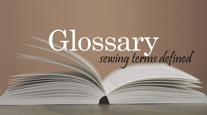 A glossary of sewing terms, concepts, and techniques that are used in articles, patterns, and tutorials on The Inspired Wren; includes definitions and meanings of common sewing words and phrases.