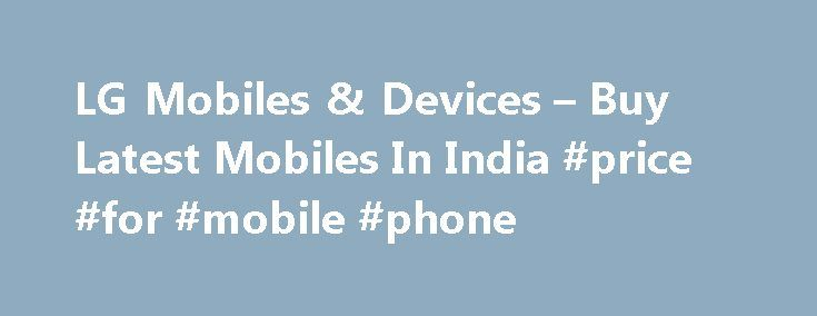 LG Mobiles & Devices – Buy Latest Mobiles In India #price #for #mobile #phone http://mobile.remmont.com/lg-mobiles-devices-buy-latest-mobiles-in-india-price-for-mobile-phone/  To properly experience our LG.com website, you will need to use an alternate browser or upgrade to a newer version of internet Explorer (IE9 or greater). The LG.com website utilizes responsive design to provide convenient experience that conforms to your devices screen size. In order to get the best possible experience…