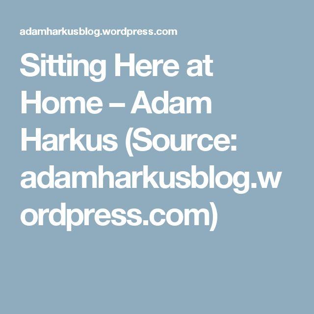 Sitting Here at Home – Adam Harkus (Source: adamharkusblog.wordpress.com)