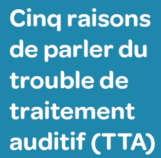 Cinq raisons de parler du trouble de traitement auditif (TTA)