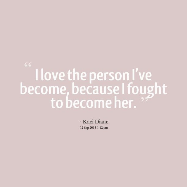 i love the person i've become, because i fought to become her. - kaci diane