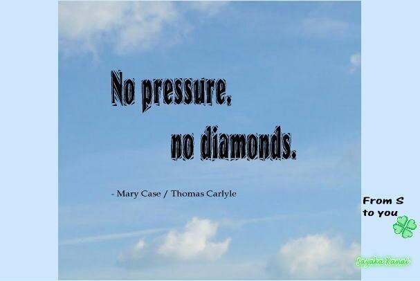 http://simplog.jp/pc/pub/5257732/19  ◆ダイヤの原石  「圧力がなければ、ダイヤモンドは作られない。」  プレッシャーと日々戦っているあなたに。  ダイヤモンドは、炭素に高熱と高圧がかかって出来るそうです。 大きな試練を経て 素晴らしい輝きが出る。人の成長にも言えるかも。  プレッシャーのまっただなかにいるのはつらいけれど、あなたは一人ではないから。  熱意を持ったあなたが、厳しい状況に負けず さらに輝く存在になることを信じています。  You are a diamond in the rough. (あなたはダイヤの原石です)