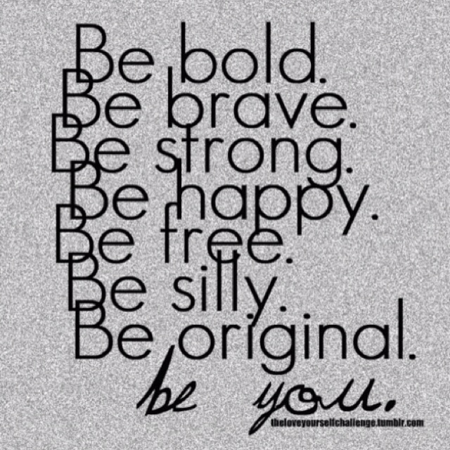Be bold. Be brave. Be strong. Be happy. Be free. Be silly. Be original. Be you.