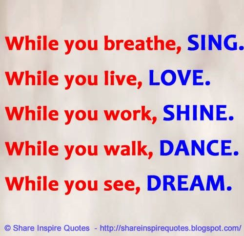 While you breathe, SING. While you live, LOVE. While you work, SHINE. While you walk, DANCE. While you see, DREAM. #Life #lifelessons #lifeadvice #lifequotes #quotesonlife #lifequotesandsayings #breathe #sing #live #love #work #shine #walk #dance #dream #shareinspirequotes #share #Inspire #quotes #whatsapp