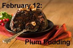 February 12: National Plum Pudding Day. Didn't we do this in December? Isn't plum pudding a Christmas thing? Just shows you what I know. Maybe plum pudding got crowded out of a National day in December by all the other Christmas things.