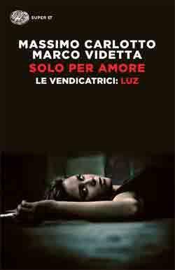 Massimo Carlotto, Marco Videtta, Solo per amore. Le Vendicatrici: Luz, Super ET - DISPONIBILE ANCHE IN EBOOK