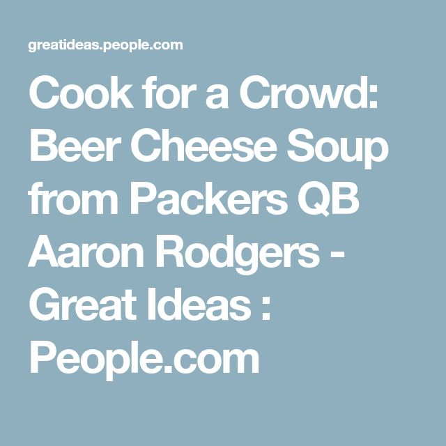 Cook for a Crowd: Beer Cheese Soup from Packers QB AaronRodgers - Great Ideas : People.com