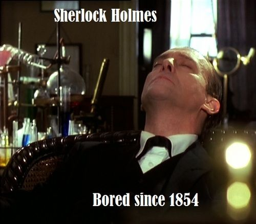 Sherlock Holmes - Bored since 1854! But we sure aren't bored with Sherlock! JF