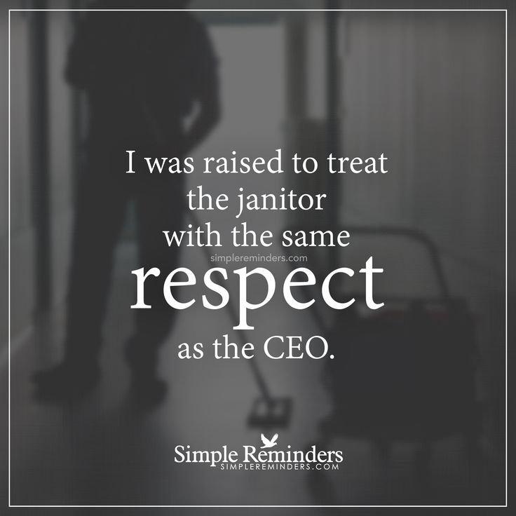 Treat people with respect I was raised to treat the janitor with the same respect as the CEO. — Unknown Author