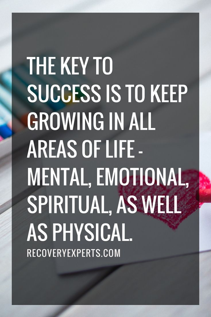 """The key to success is to keep growing in all areas of life - mental, emotional, spiritual, as well as physical."""