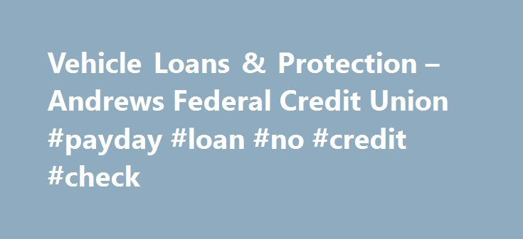 Vehicle Loans & Protection – Andrews Federal Credit Union #payday #loan #no #credit #check http://loan.remmont.com/vehicle-loans-protection-andrews-federal-credit-union-payday-loan-no-credit-check/  #car loan rate # Vehicle Loans When buying a vehicle, you can count on Andrews Federal Credit Union to keep payments affordable! We offer loans for: New or used cars (trucks, vans, or SUVs) Motorcycles Recreational vehicles (Boats, RVs, campers, or trailers) And with our flexible financing…