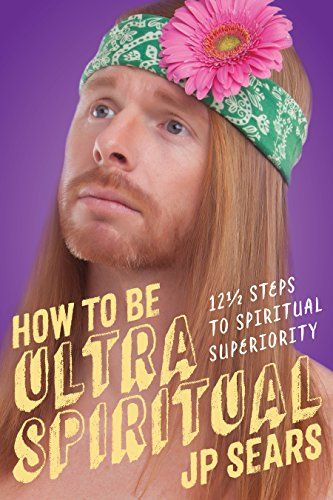 How to Be Ultra Spiritual: 12 1/2 Steps to Spiritual Superiority by [Sears, JP]