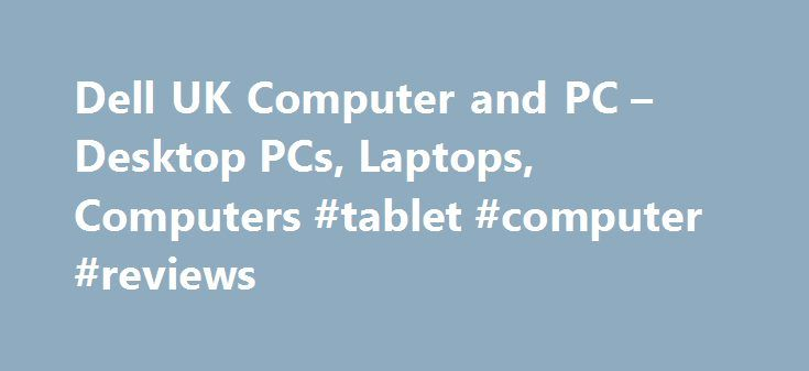 Dell UK Computer and PC – Desktop PCs, Laptops, Computers #tablet #computer #reviews http://tablet.remmont.com/dell-uk-computer-and-pc-desktop-pcs-laptops-computers-tablet-computer-reviews/  Welcome to Dell – Shop for Home PCs & Accessories Dell Products, c/o P.O. Box 69, Bracknell, Berkshire RG12 1RD, United Kingdom. Subject to availability. Prices and specifications may change without notice. Terms and Conditions of Sales and Service apply and are available from www.dell.co.uk Dell…