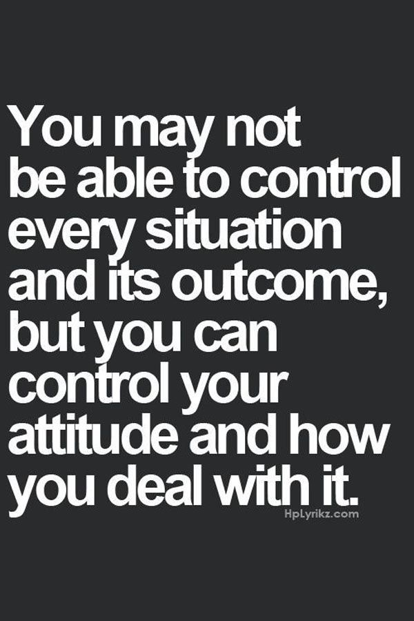 You are definitely NOT able to control ANY situation or outcome. You can only control your attitude to it all.