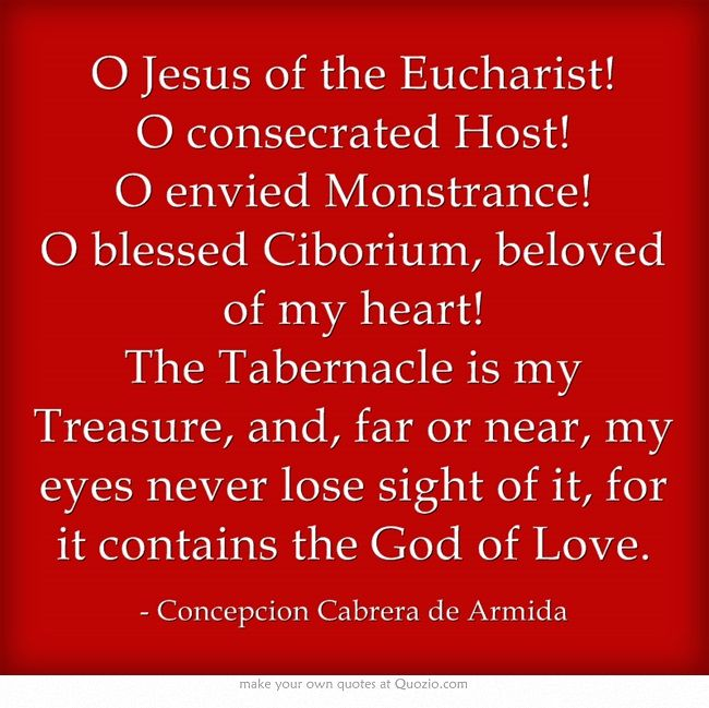 O Jesus of the Eucharist!  O consecrated Host! O envied Monstrance! O blessed Ciborium, beloved of my heart!  The Tabernacle is my Treasure, and, far or near, my eyes never lose sight of it, for it contains the God of Love.
